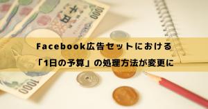 Facebook広告セットにおける「1日の予算」の処理方法が変更に