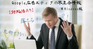 【対処法あり】落ちる!更新できない!Google広告エディタの不具合情報※Windows版