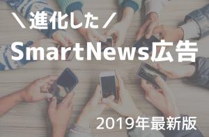 【成功事例あり】2019年押さえておくべき、進化した『SmartNews広告』を徹底解説!