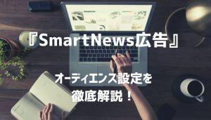 【2019年最新】『SmartNews広告』効果UPを狙え!オーディエンス設定を徹底解説!