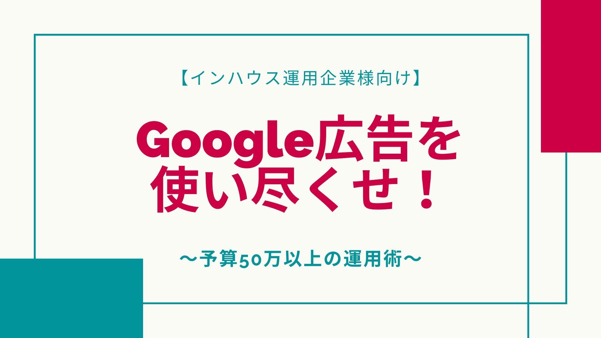 【インハウス運用企業様 限定】<br/>Google広告を使い尽くせ!<br/>予算50万以上の運用術webinar