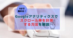 【5分で読める】Googleアナリティクスでスクロール率を計測する方法を解説