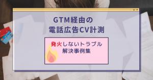 【GTM経由の電話広告CV計測】発火しないトラブル解決事例集