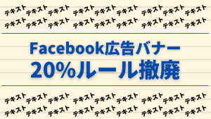 【最新アップデート】 Facebook広告の20%ルール撤廃