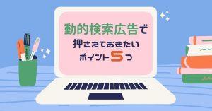 【動的検索広告(DSA)で押さえておきたいポイント5つ】